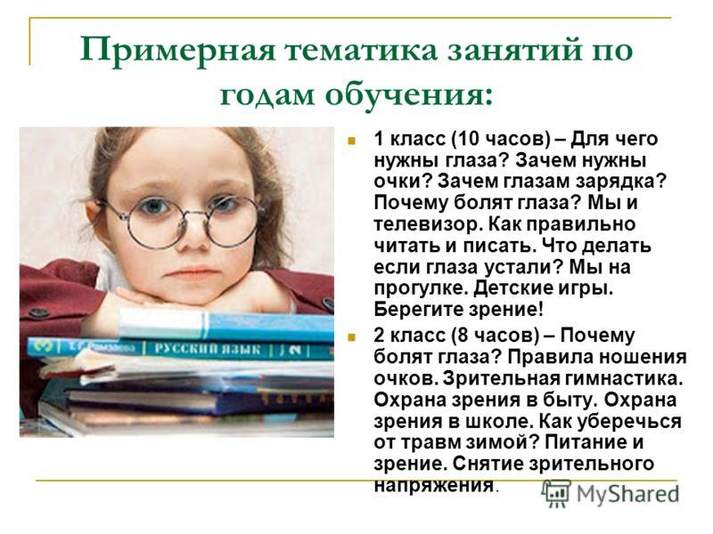 Примерная тематика занятий по годам обучения: 1 класс (10 часов) – Для чего нужны глаза? Зачем нужны очки? Зачем глазам зарядка? Почему болят глаза? Мы и телевизор. Как правильно читать и писать. Что делать если глаза устали? Мы на прогулке. Детские