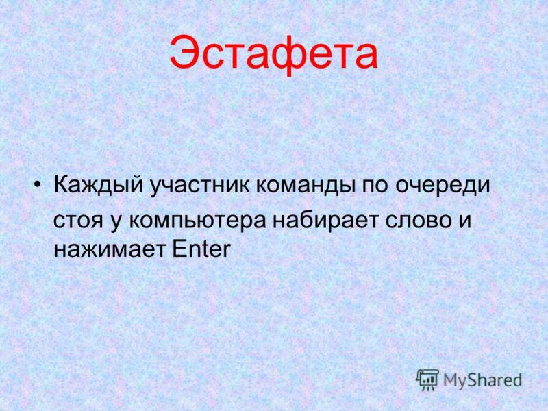 Эстафета Каждый участник команды по очереди стоя у компьютера набирает слово и нажимает Enter
