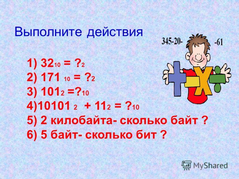 Выполните действия 1) 32 10 = ? 2 2) 171 10 = ? 2 3) 101 2 =? 10 4)10101 2 + 11 2 = ? 10 5) 2 килобайта- сколько байт ? 6) 5 байт- сколько бит ?