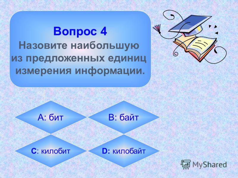 Вопрос 4 Назовите наибольшую из предложенных единиц измерения информации. А: битB: байт C: килобитD: килобайт