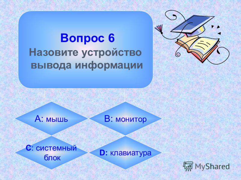 Вопрос 6 Назовите устройство вывода информации А: мышь B: монитор C: системный блок D: клавиатура