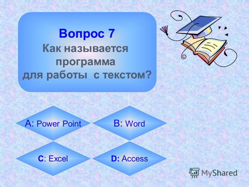 Вопрос 7 Как называется программа для работы с текстом? А: Power Point B: Word C: ExcelD: Access