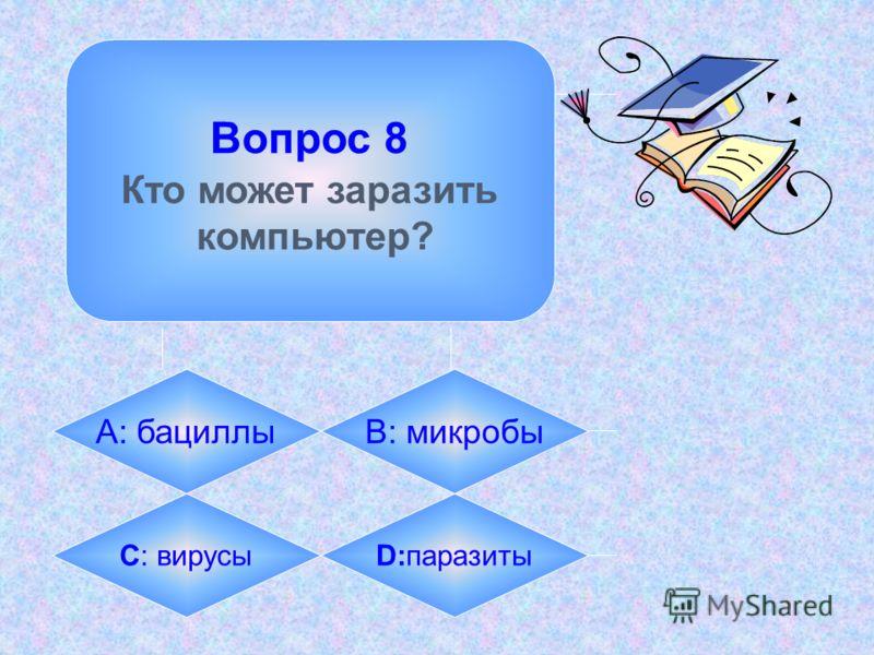Вопрос 8 Кто может заразить компьютер? А: бациллыB: микробы C: вирусыD:паразиты
