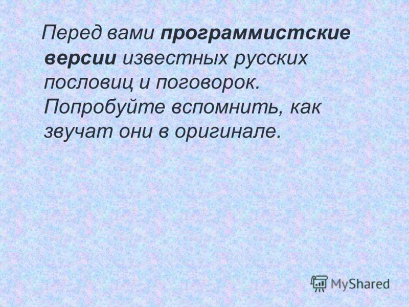 Перед вами программистские версии известных русских пословиц и поговорок. Попробуйте вспомнить, как звучат они в оригинале.