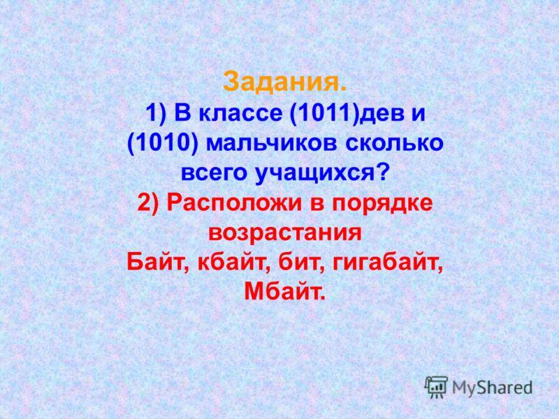 Задания. 1) В классе (1011)дев и (1010) мальчиков сколько всего учащихся? 2) Расположи в порядке возрастания Байт, кбайт, бит, гигабайт, Мбайт.
