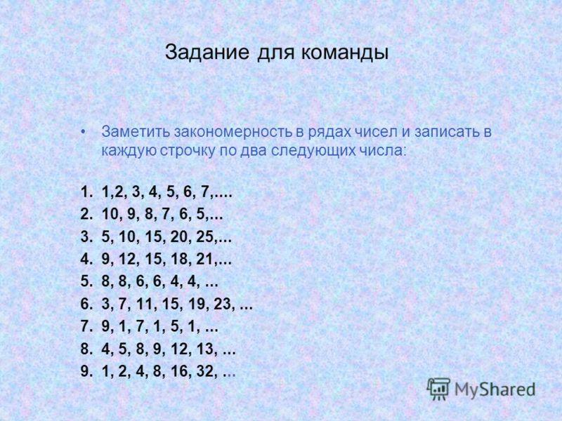 Задание для команды Заметить закономерность в рядах чисел и записать в каждую строчку по два следующих числа: 1.1,2, 3, 4, 5, 6, 7,.... 2.10, 9, 8, 7, 6, 5,... 3.5, 10, 15, 20, 25,... 4.9, 12, 15, 18, 21,... 5.8, 8, 6, 6, 4, 4,... 6.3, 7, 11, 15, 19,
