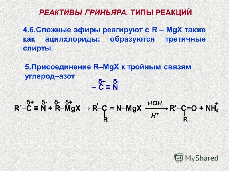 4.6.Сложные эфиры реагируют с R – MgX также как ацилхлориды: образуются третичные спирты. – С N РЕАКТИВЫ ГРИНЬЯРА. ТИПЫ РЕАКЦИЙ 5.Присоединение R–MgX к тройным связям углерод–азот δ+ δ- R΄–С N + R–MgX δ+ δ- δ- δ+ R–C = N–MgX R'–C=O + NH 4 ' R HOH, R