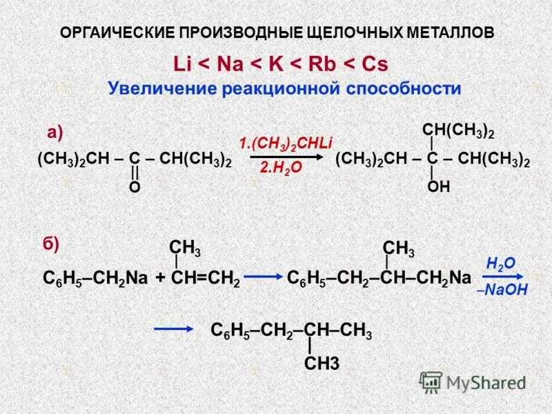 Li < Na < K < Rb < Cs ОРГАИЧЕСКИЕ ПРОИЗВОДНЫЕ ЩЕЛОЧНЫХ МЕТАЛЛОВ CH(CH 3 ) 2 | 1.(CH 3 ) 2 CHLi 2.H 2 O (CH 3 ) 2 CH – C – CH(CH 3 ) 2 || | O OH Увеличение реакционной способности C 6 H 5 –СH 2 Na + CH=CH 2 C 6 H 5 –СH 2 –CH–СH 2 Na | H2OH2O NaOH СH3С