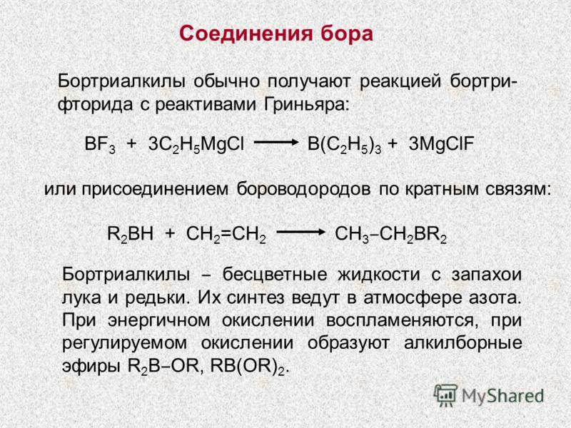 Соединения бора Бортриалкилы обычно получают реакцией бортри- фторида с реактивами Гриньяра: BF 3 + 3C 2 H 5 MgCl B(C 2 H 5 ) 3 + 3MgClF или присоединением бороводородов по кратным связям: R 2 BH + CH 2 =CH 2 CH 3 CH 2 BR 2 Бортриалкилы бесцветные жи