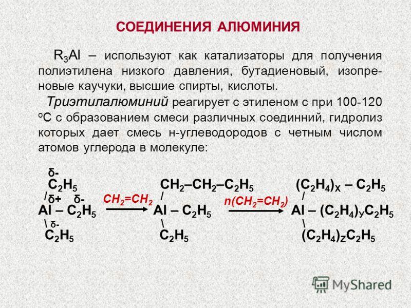 / / / \ δ- \ \ СОЕДИНЕНИЯ АЛЮМИНИЯ R 3 Al – используют как катализаторы для получения полиэтилена низкого давления, бутадиеновый, изопре- новые каучуки, высшие спирты, кислоты. Триэтилалюминий реагирует с этиленом с при 100-120 о С с образованием сме