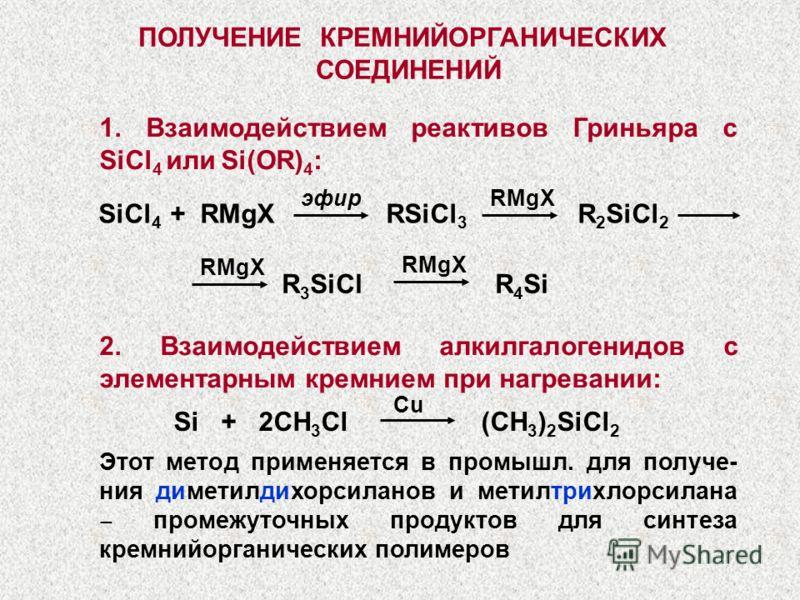 ПОЛУЧЕНИЕ КРЕМНИЙОРГАНИЧЕСКИХ СОЕДИНЕНИЙ SiCl 4 + RMgX RSiCl 3 R 2 SiCl 2 R 3 SiCl R 4 Si RMgXэфир RMgX 1. Взаимодействием реактивов Гриньяра с SiCl 4 или Si(OR) 4 : 2. Взаимодействием алкилгалогенидов с элементарным кремнием при нагревании: Si + 2CH