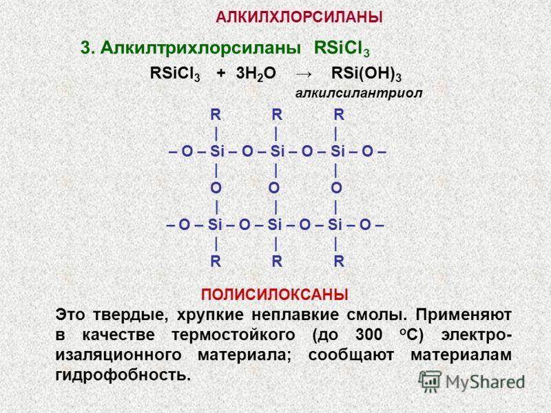 АЛКИЛХЛОРСИЛАНЫ R R R | | | – O – Si – O – Si – O – Si – O – | | | O O O | | | – O – Si – O – Si – O – Si – O – | | | R R R 3. Алкилтрихлорсиланы RSiCl 3 RSiCl 3 + 3H 2 O RSi(OH) 3 алкилсилантриол ПОЛИСИЛОКСАНЫ Это твердые, хрупкие неплавкие смолы. П