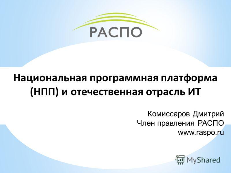 Национальная программная платформа (НПП) и отечественная отрасль ИТ Комиссаров Дмитрий Член правления РАСПО www.raspo.ru