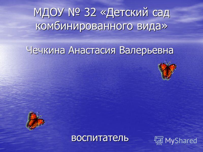 МДОУ 32 «Детский сад комбинированного вида» Чечкина Анастасия Валерьевна воспитатель