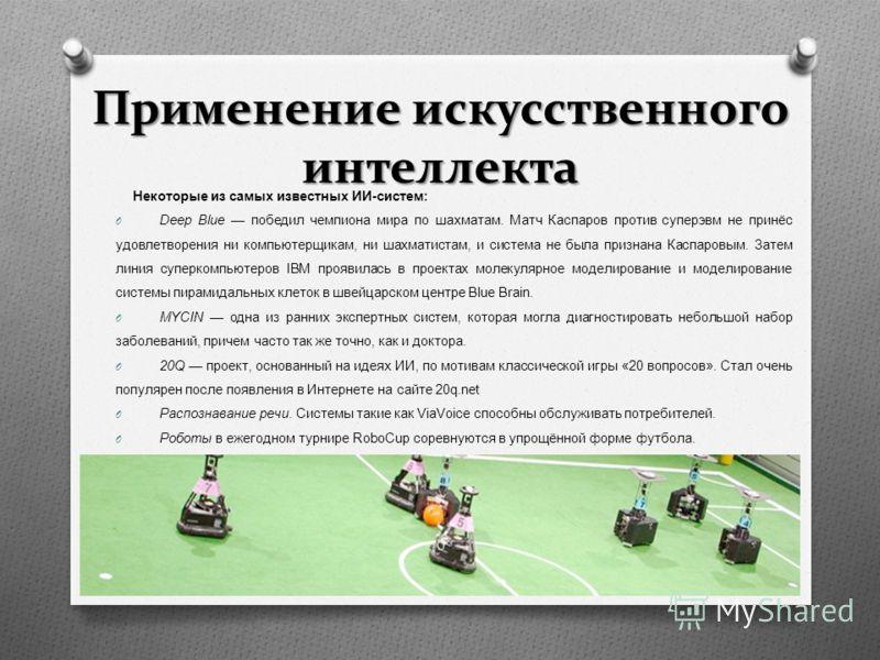 Применение искусственного интеллекта Некоторые из самых известных ИИ - систем : O Deep Blue победил чемпиона мира по шахматам. Матч Каспаров против суперэвм не принёс удовлетворения ни компьютерщикам, ни шахматистам, и система не была признана Каспар