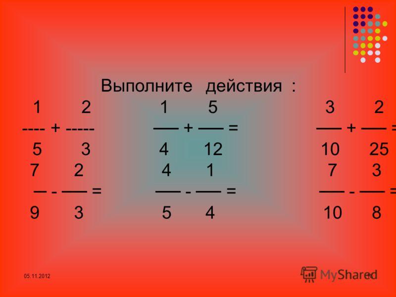 05.11.201216 Выполните действия : 1 2 1 5 3 2 ---- + ----- + = + =. 5 3 4 12 10 25 7 2 4 1 7 3 - = - = - =. 9 3 5 4 10 8