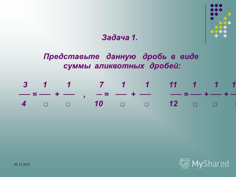 05.11.201217 Задача 1. Представьте данную дробь в виде суммы аликвотных дробей: 3 1 1 7 1 1 11 1 1 1 = +, = + = + + 4 10 12