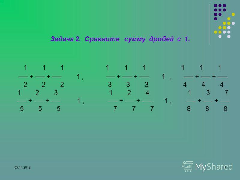 05.11.201218 Задача 2. Сравните сумму дробей с 1. 1 1 1 1 1 1 1 1 1 + + 1, + + 1, + + 1, 2 2 2 3 3 3 4 4 4 1 2 3 1 2 4 1 3 7 + + 1, + + 1, + + 1. 5 5 5 7 7 7 8 8 8