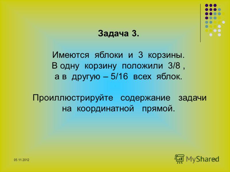 05.11.201219 Задача 3. Имеются яблоки и 3 корзины. В одну корзину положили 3/8, а в другую – 5/16 всех яблок. Проиллюстрируйте содержание задачи на координатной прямой.