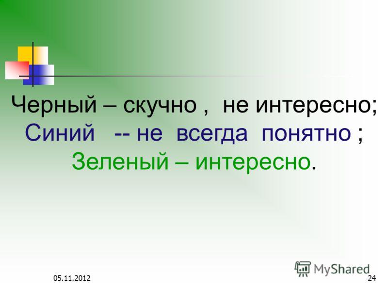 05.11.201224 Черный – скучно, не интересно; Синий -- не всегда понятно ; Зеленый – интересно.