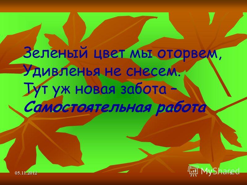 05.11.20126 Зеленый цвет мы оторвем, Удивленья не снесем. Тут уж новая забота – Самостоятельная работа