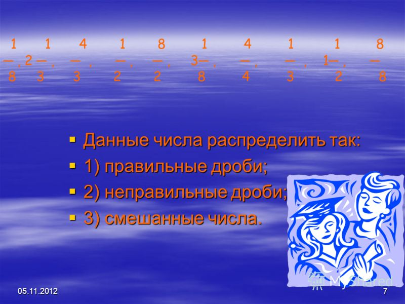 05.11.20127 Данные числа распределить так: Данные числа распределить так: 1) правильные дроби; 1) правильные дроби; 2) неправильные дроби; 2) неправильные дроби; 3) смешанные числа. 3) смешанные числа. 1 1 4 1 8 1 4 1 1 8, 2,,,, 3,,, 1, 8 3 3 2 2 8 4