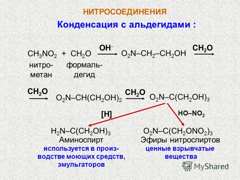 НИТРОСОЕДИНЕНИЯ Конденсация с альдегидами : CH 3 NO 2 + CH 2 O O 2 N–CH 2 –CH 2 OH CH 2 O нитро- метан формаль- дегид O 2 N–CH(CH 2 OH) 2 O 2 N–C(CH 2 OH) 3 CH 2 O [H] H 2 N–C(CH 2 OH) 3 О 2 N–C(CH 2 ONO 2 ) 3 HO–NO 2 OН Аминоспирт используется в про