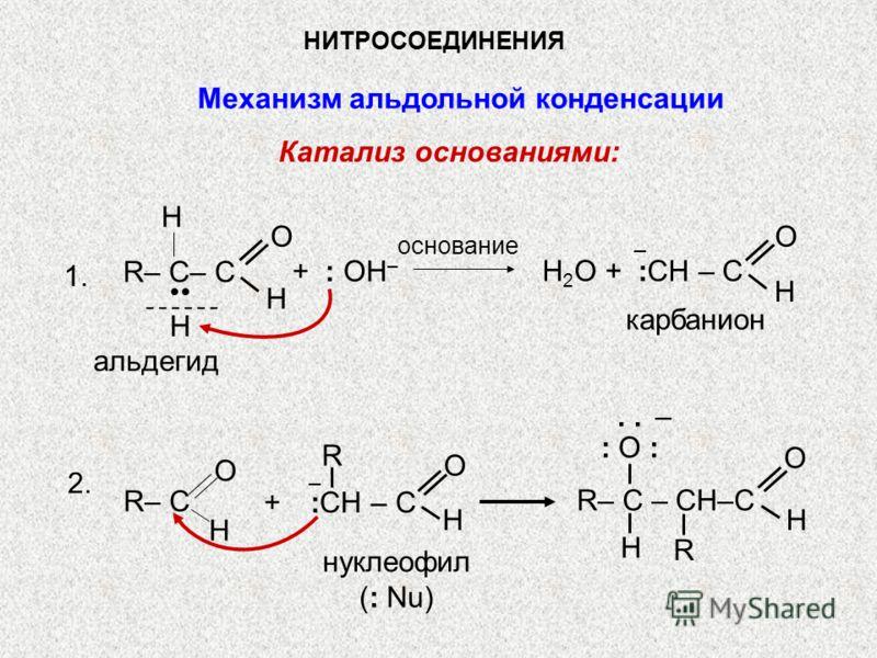 НИТРОСОЕДИНЕНИЯ Механизм альдольной конденсации Катализ основаниями: основание R– C– C O H H.. + : OH – H карбанион H 2 О + :CH – C O H альдегид 1. 2. нуклеофил (: Nu) R– C – CH–C O H H R : O :: O :. – R– C O H R + :СН – C O H – –