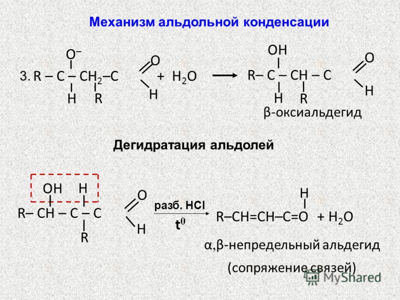 β-оксиальдегид R – С – CH 2 –C O H H О–О– R + H 2 O R– C – CH – C OH H R O H 3. Дегидратация альдолей разб. HCI R– CH – C – C OH H R O H t0t0 R–CH=CH–C=O + H 2 O H α, β-непредельный альдегид (сопряжение связей) Механизм альдольной конденсации