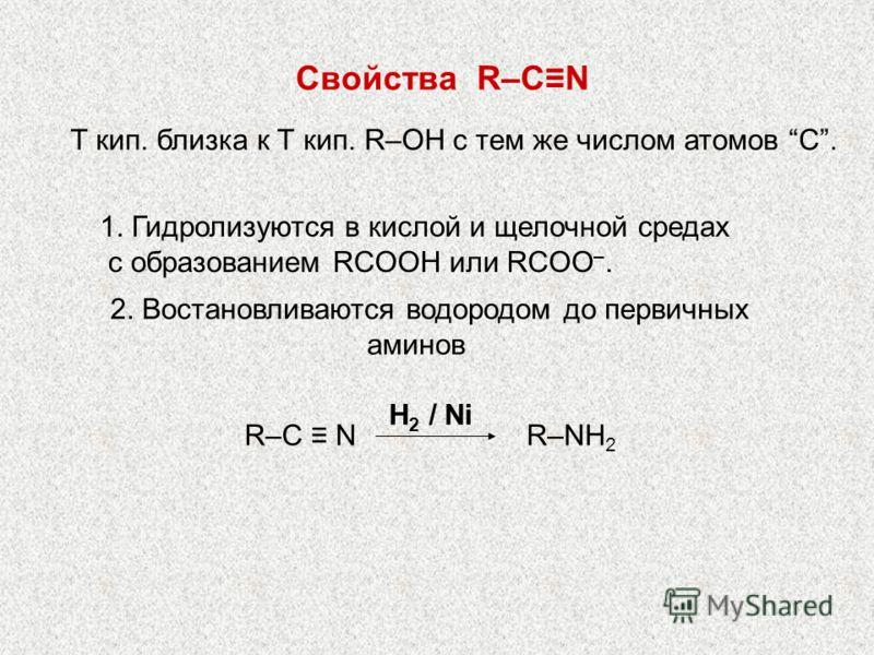 2. Востановливаются водородом до первичных аминов H 2 / Ni R–NH 2 R–C N Свойства R–CN Т кип. близка к Т кип. R–OH с тем же числом атомов С. 1. Гидролизуются в кислой и щелочной средах с образованием RСOOH или RСOO –.