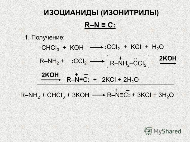 ИЗОЦИАНИДЫ (ИЗОНИТРИЛЫ) R–N C: 1. Получение: R–NC: + 2KCI + 2H 2 O 2KOH + – CHCI 3 + KOH :CCI 2 + KCI + H 2 O.. R–NH 2 + :CCI 2 R–NH 2 –CCI 2 + – 2KOH +– R–NH 2 + CHCI 3 + 3KOH R–NC: + 3KCI + 3H 2 O