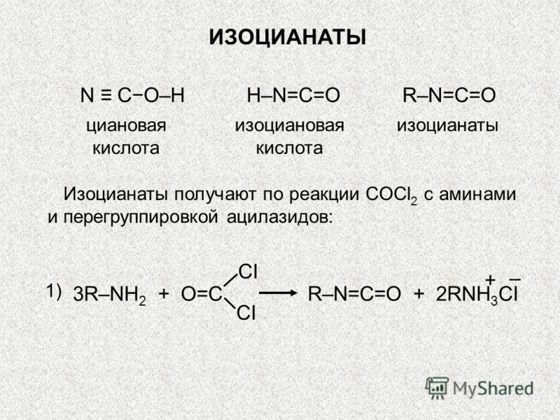 ИЗОЦИАНАТЫ циановая кислота N CO–HH–N=C=O изоциановая кислота изоцианаты R–N=C=O Изоцианаты получают по реакции COCl 2 с аминами и перегруппировкой ацилазидов: 1) 3R–NH 2 + O=C CI R–N=C=O + 2RNH 3 CI + –