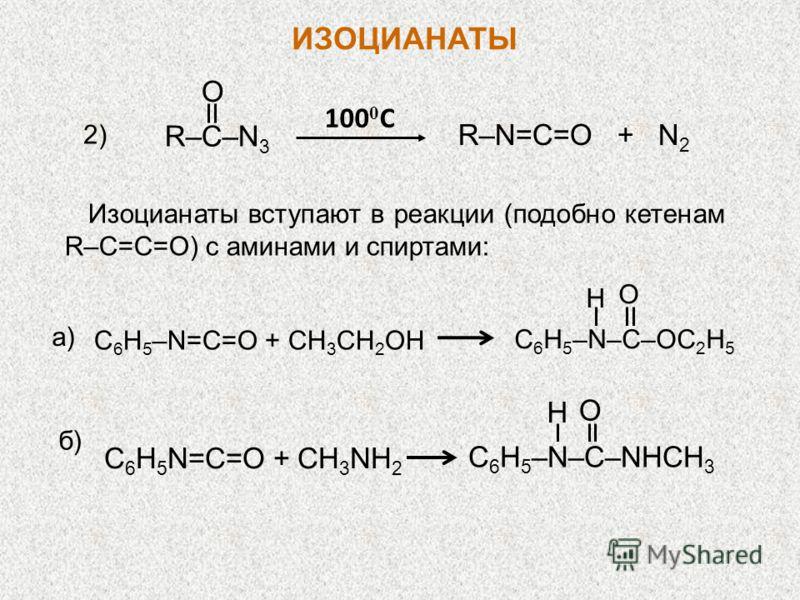 R–C–N 3 O R–N=C=O + N 2 100 0 C 2)2) Изоцианаты вступают в реакции (подобно кетенам R–С=C=O) с аминами и спиртами: a) C 6 H 5 –N=C=O + CH 3 CH 2 OH C 6 H 5 –N–C–OC 2 H 5 H O C 6 H 5 N=C=O + CH 3 NH 2 C 6 H 5 –N–C–NHCH 3 H O б)б) ИЗОЦИАНАТЫ