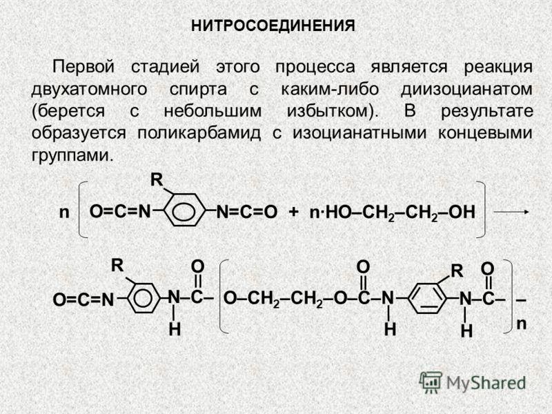 НИТРОСОЕДИНЕНИЯ Первой стадией этого процесса является реакция двухатомного спирта с каким-либо диизоцианатом (берется с небольшим избытком). В результате образуется поликарбамид с изоцианатными концевыми группами. N=C=O + nHO–CH 2 –CH 2 –OH n O=C=N