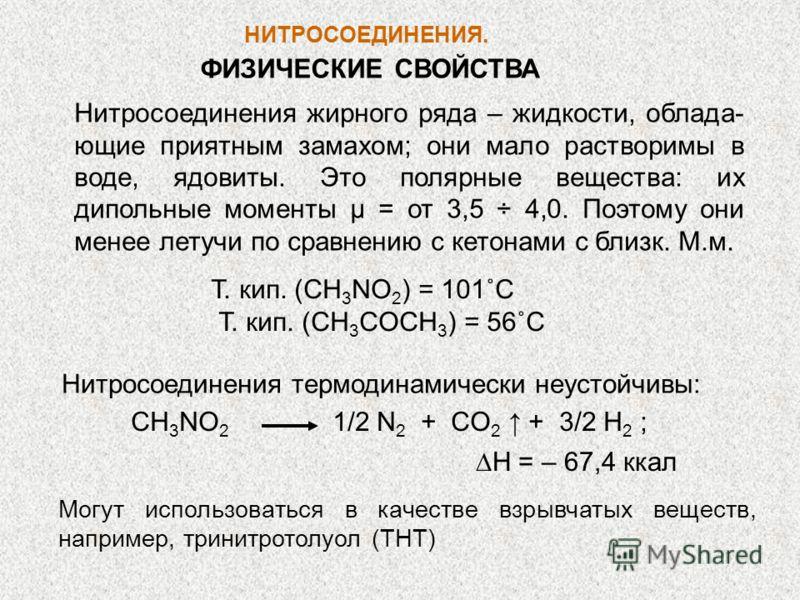 НИТРОСОЕДИНЕНИЯ. Т. кип. (CH 3 NO 2 ) = 101˚C Т. кип. (CH 3 COCH 3 ) = 56˚C Нитросоединения термодинамически неустойчивы: CH 3 NO 2 1/2 N 2 + CO 2 + 3/2 H 2 ; Н = – 67,4 ккал ФИЗИЧЕСКИЕ СВОЙСТВА Нитросоединения жирного ряда – жидкости, облада- ющие п