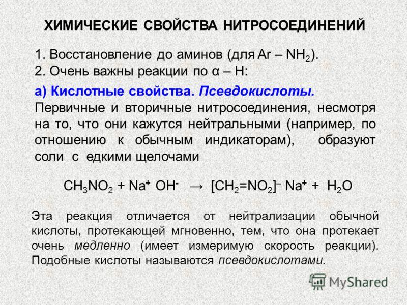 ХИМИЧЕСКИЕ СВОЙСТВА НИТРОСОЕДИНЕНИЙ 1. Восстановление до аминов (для Ar – NH 2 ). 2. Очень важны реакции по α – H: а) Кислотные свойства. Псевдокислоты. Первичные и вторичные нитросоединения, несмотря на то, что они кажутся нейтральными (например, по