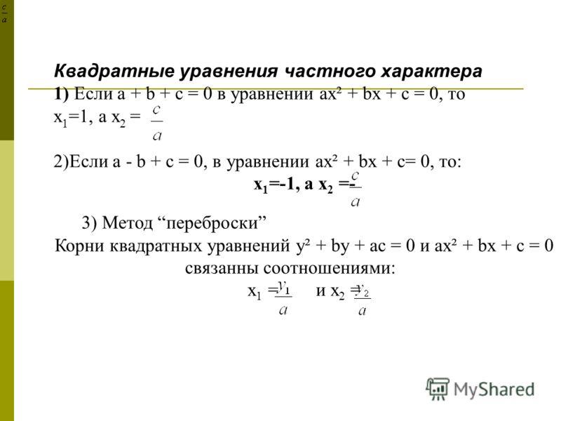 Квадратные уравнения частного характера 1) Если a + b + c = 0 в уравнении ax² + bx + c = 0, то х 1 =1, а х 2 = 2)Если a - b + c = 0, в уравнении ax² + bx + c= 0, то: х 1 =-1, а х 2 =- 3) Метод переброски Корни квадратных уравнений y² + by + аc = 0 и