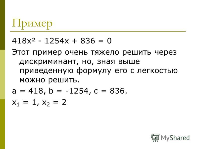 Пример 418х² - 1254х + 836 = 0 Этот пример очень тяжело решить через дискриминант, но, зная выше приведенную формулу его с легкостью можно решить. a = 418, b = -1254, c = 836. х 1 = 1, х 2 = 2