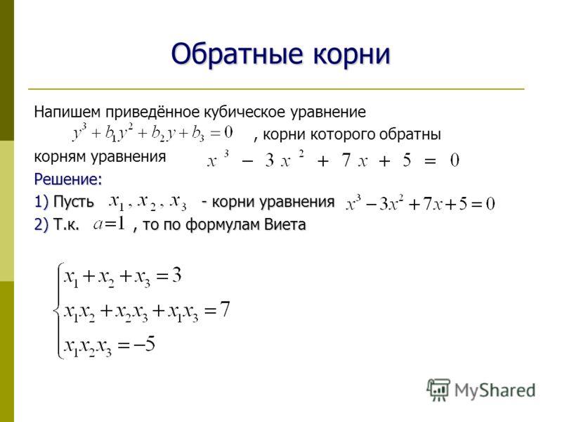 Обратные корни Напишем приведённое кубическое уравнение, корни которого обратны корням уравненияРешение: 1) Пусть - корни уравнения 2) Т.к., то по формулам Виета