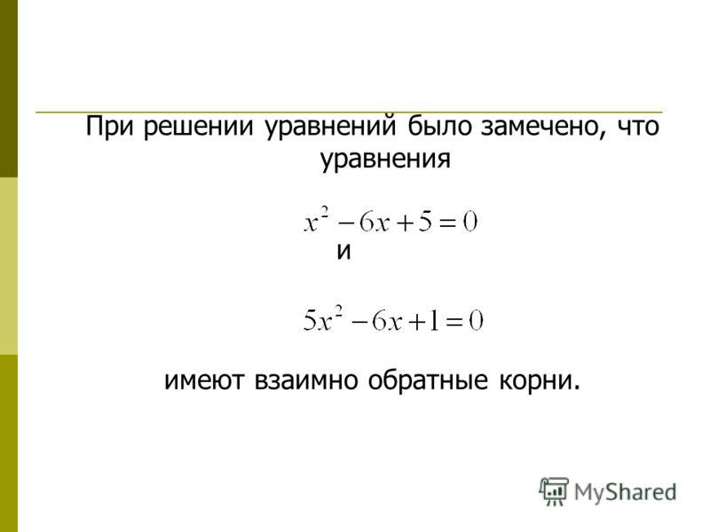 При решении уравнений было замечено, что уравнения и имеют взаимно обратные корни.