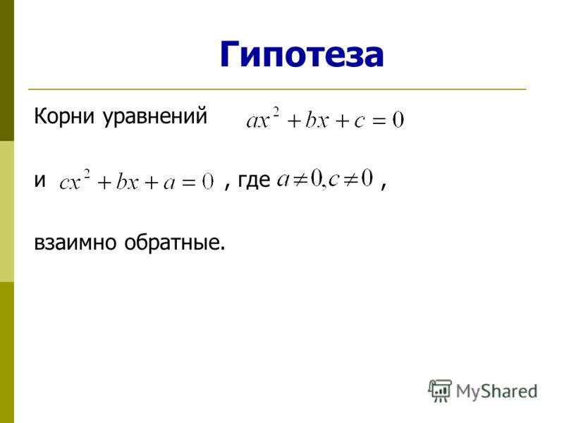 Гипотеза Корни уравнений и, где, взаимно обратные.