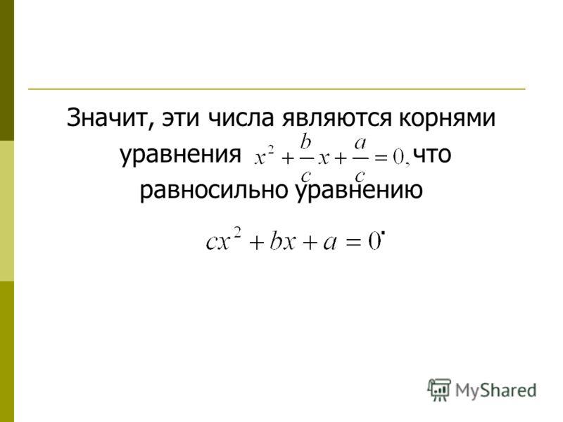 Значит, эти числа являются корнями уравнения что равносильно уравнению.