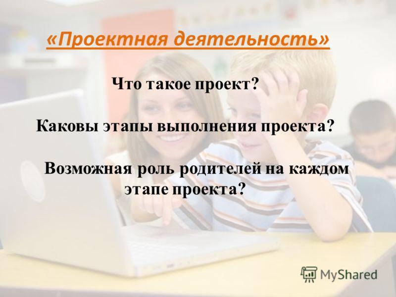 «Проектная деятельность» Что такое проект? Каковы этапы выполнения проекта? Возможная роль родителей на каждом этапе проекта?