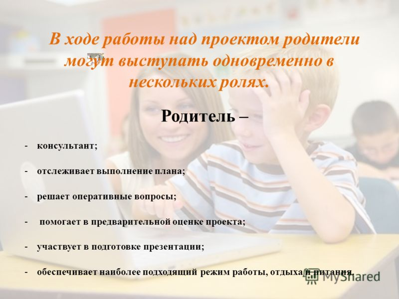 В ходе работы над проектом родители могут выступать одновременно в нескольких ролях. Родитель – -консультант; -отслеживает выполнение плана; -решает оперативные вопросы; - помогает в предварительной оценке проекта; -участвует в подготовке презентации