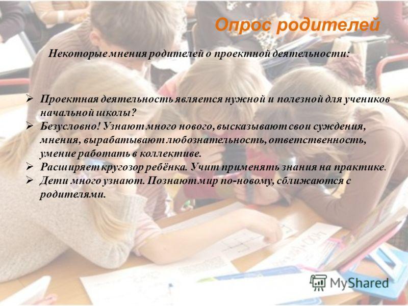 Некоторые мнения родителей о проектной деятельности: Опрос родителей Проектная деятельность является нужной и полезной для учеников начальной школы? Безусловно! Узнают много нового, высказывают свои суждения, мнения, вырабатывают любознательность, от
