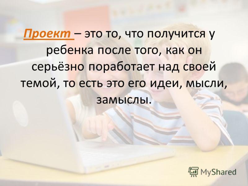 Проект – это то, что получится у ребенка после того, как он серьёзно поработает над своей темой, то есть это его идеи, мысли, замыслы.
