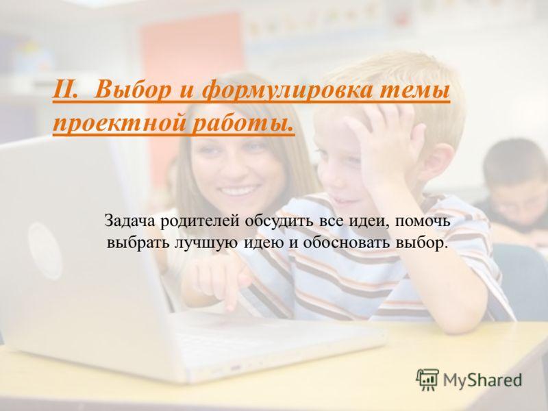 II. Выбор и формулировка темы проектной работы. Задача родителей обсудить все идеи, помочь выбрать лучшую идею и обосновать выбор.