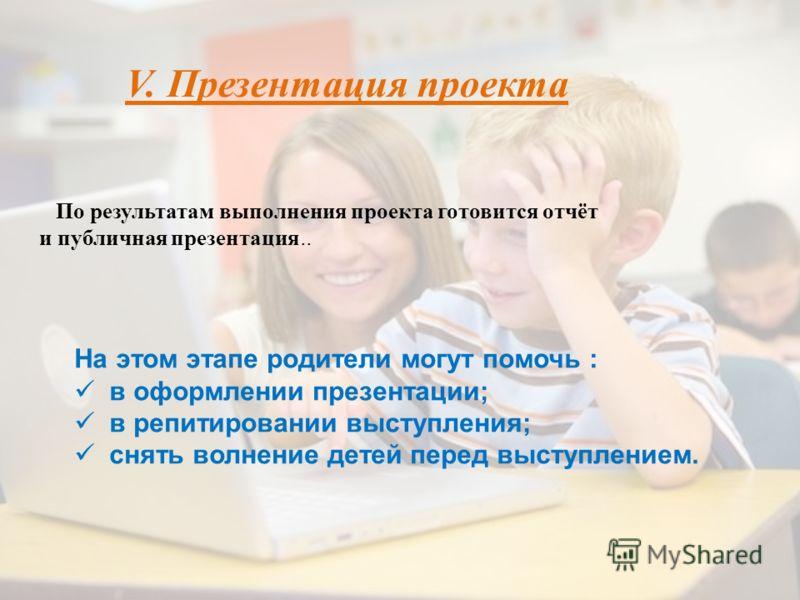 По результатам выполнения проекта готовится отчёт и публичная презентация.. V. Презентация проекта На этом этапе родители могут помочь : в оформлении презентации; в репитировании выступления; снять волнение детей перед выступлением.