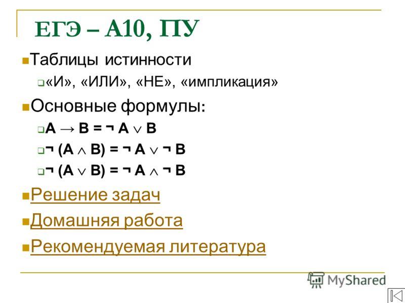 Таблицы истинности «И», «ИЛИ», «НЕ», «импликация» Основные формулы : A B = ¬ A B ¬ (A B) = ¬ A ¬ B Решение задач Домашняя работа Рекомендуемая литература ЕГЭ – А10, ПУ
