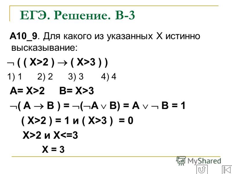 ЕГЭ. Решение. В-3 A10_9. Для какого из указанных Х истинно высказывание: ( ( Х>2 ) ( X>3 ) ) 1) 1 2) 2 3) 3 4) 4 А= Х>2 В= X>3 ( А В ) = ( А В) = А В = 1 ( Х>2 ) = 1 и ( X>3 ) = 0 Х>2 и X